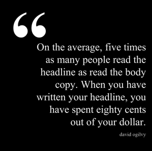 On the average, five times as many people read the headline as read the body copy. When you have written your headline, you have spent eighty cents out of your dollar.