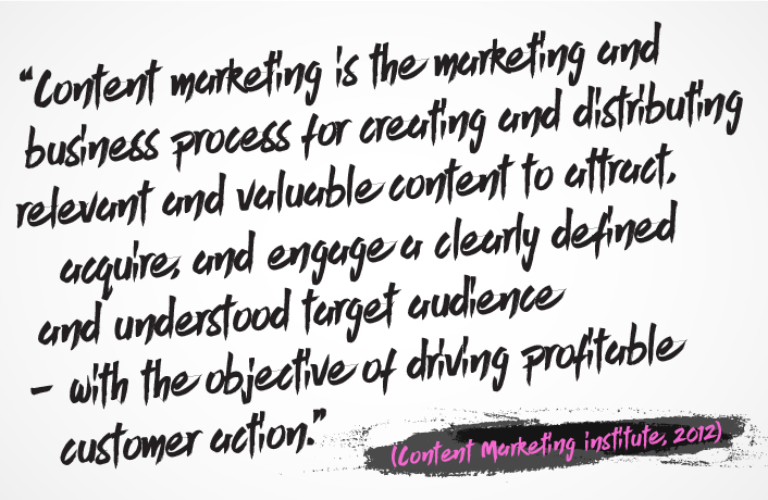 "A quote from the Content Marketing Institute, 2012 saying ""Content marketing is the marketing and business process for creating and distributing relevant and valuable content to attract, acquire, and engage a clearly defined and understood target audience – with the objective of driving profitable customer action."""